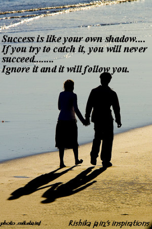 Success is like your own shadow. If you try to catch it you will never ...