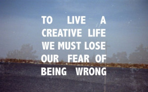 To-Live-A-Creative-Life-We-Must-Lose-Our-Fear-Of-Being-Wrong.