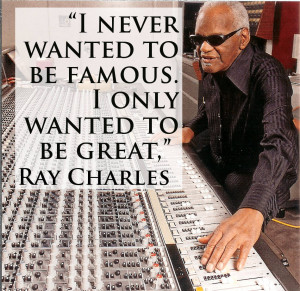 """... wanted to be famous. we usually wanted to be great,"""" Ray Charles"""