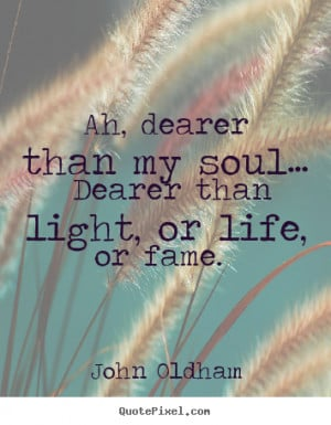 Design picture quotes about love - Ah, dearer than my soul… dearer ...