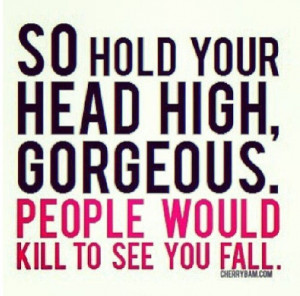 Hold your head high gorgeous!