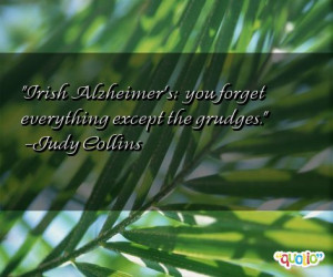 Irish Alzheimer's: you forget everything except the grudges .