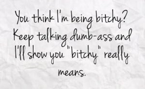 ... bitchy keep talking dumb ass and i ll show you bitchy really means