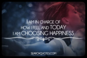 am in charge in how I feel and today I am choosing happiness.