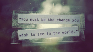 "... of the Week: ""You must be the change you wish to see in the world"