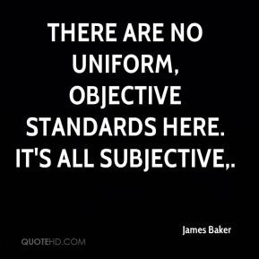 James Baker - There are no uniform, objective standards here. It's all ...