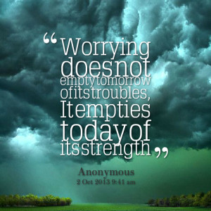 ... Of Its Troubles, It Emptie Today Of Its Strength - Worry Quote
