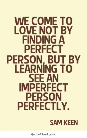 ... quotes - We come to love not by finding a perfect person,.. - Love