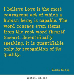Vanna Bonta photo quote - I believe love is the most courageous act of ...