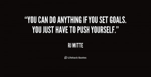 You can do anything if you set goals. You just have to push yourself ...