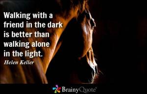 ... in the dark is better than walking alone in the light. - Helen Keller