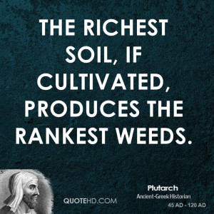 The richest soil, if cultivated, produces the rankest weeds.