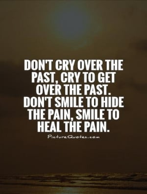 Don't cry over the past, cry to get over the past. Don't smile to hide ...