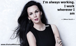 ... working. I work wherever I am - L'Wren Scott Quotes - StatusMind.com
