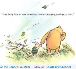 """... that makes saying goodbye so hard"""" Winnie the Pooh/A. A. Milne"""
