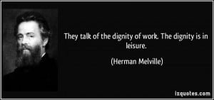They talk of the dignity of work. The dignity is in leisure. - Herman ...