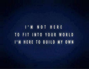 not here to fit into your world, I'm here to build my own.
