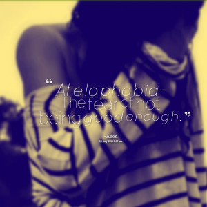 Quotes Picture: atelophobia the fear of not being good enough