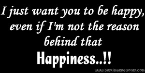 just want you to be happy, even if I'm not the reason behind that ...
