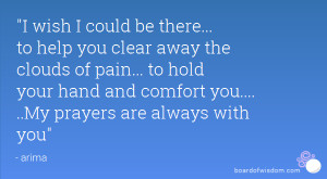wish I could be there... to help you clear away the clouds of pain ...