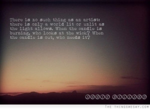 There is no such thing as an artist there is only a world lit or unlit ...