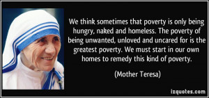 ... start in our own homes to remedy this kind of poverty. - Mother Teresa
