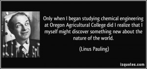 Only when I began studying chemical engineering at Oregon Agricultural ...