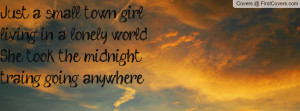 Just a small town girlliving in a lonely worldShe took the midnight ...