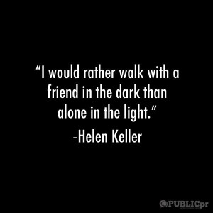 would rather walk with a friend in the dark than alone in the light ...