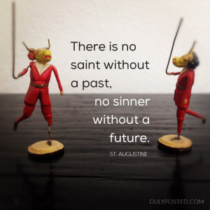 """... saint without a past, or sinner without a future."""" – St. Augustine"""