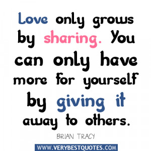 Love only grows by sharing. You can only have more for yourself by ...