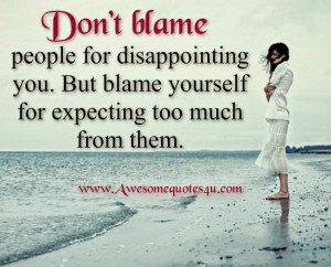 don t blame people for disappointing you but blame yourself for ...