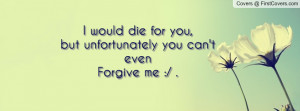 die for you , Pictures , but unfortunately you can't evenforgive me ...