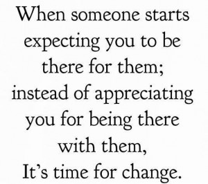 ... there for them; instead of appreciating you for being there with them