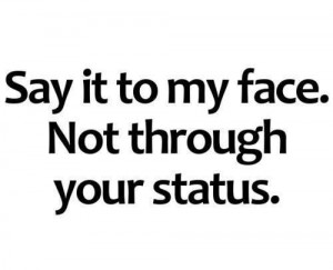 Say it to my face. Not through your status
