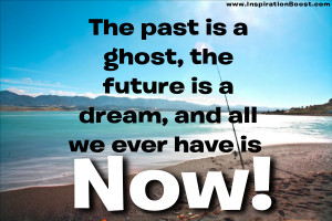 The past is a ghost, the future is a dream, and all we ever have is ...