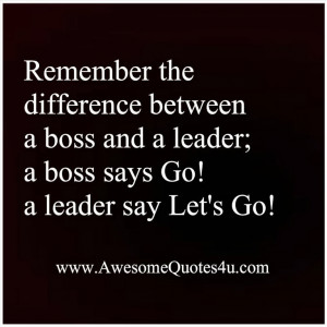 Remember the difference between a boss and a leader,