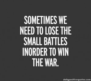 Sometimes we need to lose the small battles inorder to win the war.