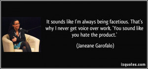 ... over work. 'You sound like you hate the product.' - Janeane Garofalo