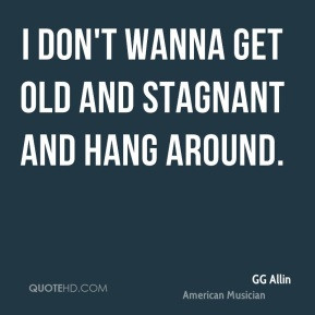 GG Allin - I don't wanna get old and stagnant and hang around.