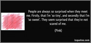 ... so sweet'. They seem surprised that they're not scared of me. - Pink