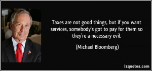 Taxes are not good things, but if you want services, somebody's got to ...