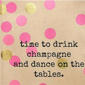 time to drink champagne and dance on tables