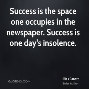 Success is the space one occupies in the newspaper. Success is one day ...