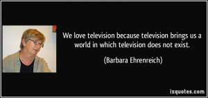 ... us a world in which television does not exist. - Barbara Ehrenreich