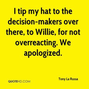 ... -makers over there, to Willie, for not overreacting. We apologized