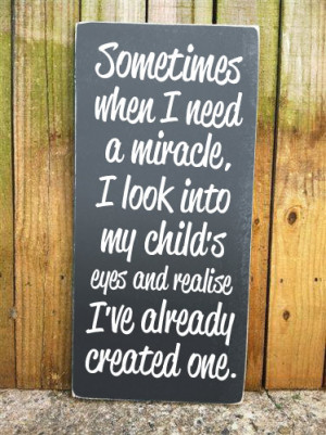 Sometimes when I need a miracle, I look into my child's eyes and ...