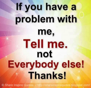 If you have a problem with me, Tell me. Not everybody else! THANKS!