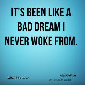 Alex Chilton - It's been like a bad dream I never woke from.