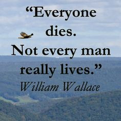 "Everyone dies. Not every man really lives."" -- William Wallace ..."